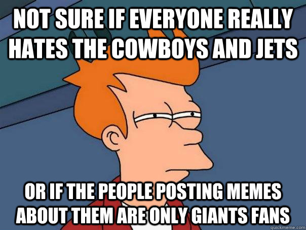Not sure if everyone really hates the Cowboys and jets or if the people posting memes about them are only giants fans - Not sure if everyone really hates the Cowboys and jets or if the people posting memes about them are only giants fans  Futurama Fry
