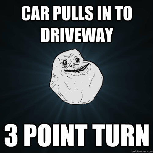 Car pulls in to driveway 3 point turn  Forever Alone