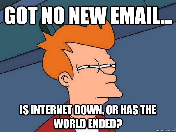 Got no new email... Is internet down, or has the world ended? - Got no new email... Is internet down, or has the world ended?  Futurama Fry