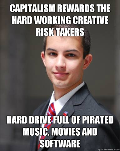 Capitalism rewards the hard working creative risk takers Hard drive full of pirated music, movies and software  College Conservative