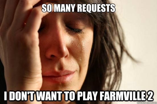 So many requests i don't want to play farmville 2 - So many requests i don't want to play farmville 2  First World Problems