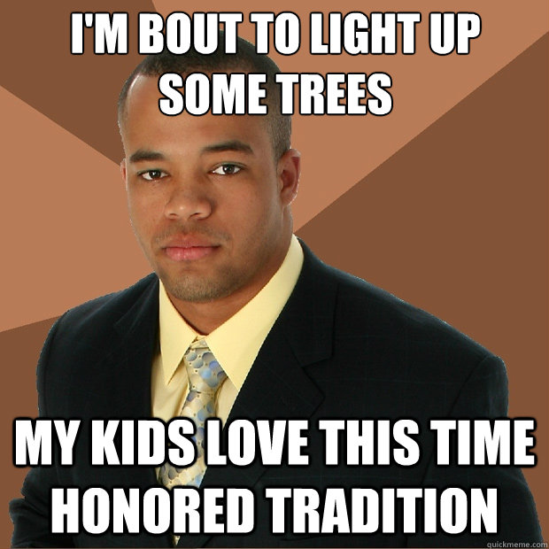 i'm bout to light up some trees my kids love this time honored tradition - i'm bout to light up some trees my kids love this time honored tradition  Successful Black Man