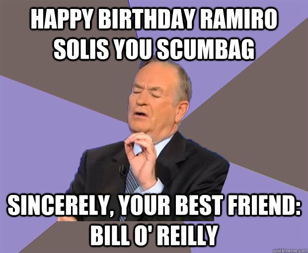 Happy Birthday ramiro solis you scumbag sincerely, your best friend: Bill O' Reilly - Happy Birthday ramiro solis you scumbag sincerely, your best friend: Bill O' Reilly  Bill O Reilly