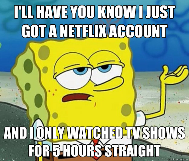 I'll have you know I just got a Netflix account And I only watched tv shows for 5 hours straight - I'll have you know I just got a Netflix account And I only watched tv shows for 5 hours straight  Tough Spongebob