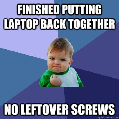 Finished putting laptop back together No leftover screws  Success Kid