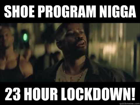 Shoe Program Nigga 23 Hour Lockdown! - Training Day - quickmeme