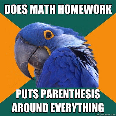 does math homework puts parenthesis around everything - does math homework puts parenthesis around everything  Paranoid Parrot