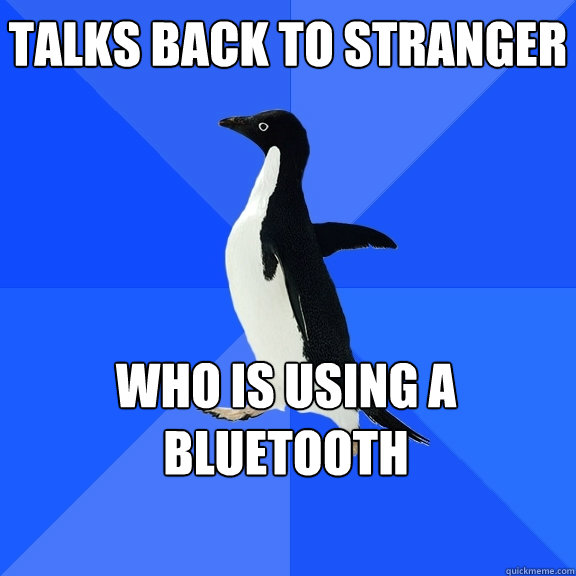 talks back to stranger who is using a bluetooth   - talks back to stranger who is using a bluetooth    Socially Awkward Penguin