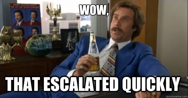 Wow, that escalated quickly  - Wow, that escalated quickly   Ron burgundy