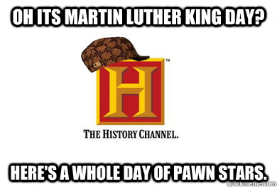 OH ITS Martin Luther King Day? Here's a whole day of Pawn Stars. - OH ITS Martin Luther King Day? Here's a whole day of Pawn Stars.  Scumbag History Channel