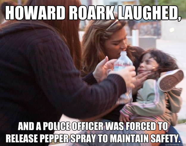 Howard Roark laughed, and a police officer was forced to release pepper spray to maintain safety.  Forced to release pepper spray