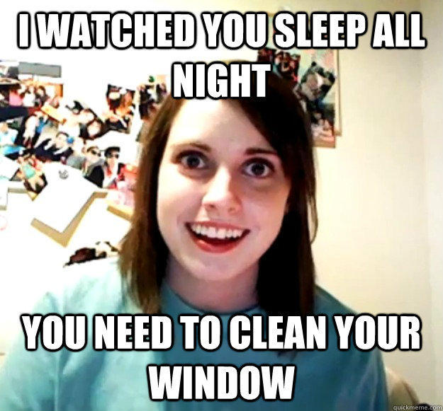 I watched you sleep all night You need to clean your window - I watched you sleep all night You need to clean your window  Overly Attached Girlfriend