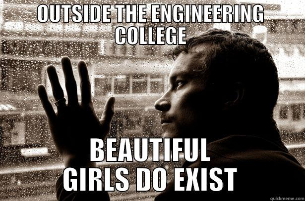 OUTSIDE THE ENGINEERING COLLEGE BEAUTIFUL GIRLS DO EXIST Over-Educated Problems