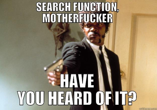 SEARCH FUNCTION, MOTHERFUCKER HAVE YOU HEARD OF IT? Samuel L Jackson