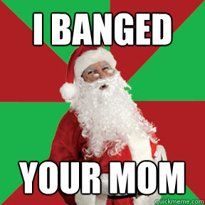i banged your mom  Bad Santa