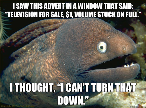 "I saw this advert in a window that said: ""Television for sale, $1, volume stuck on full.""  I thought, ""I can't turn that down."" - I saw this advert in a window that said: ""Television for sale, $1, volume stuck on full.""  I thought, ""I can't turn that down.""  Bad Joke Eel"