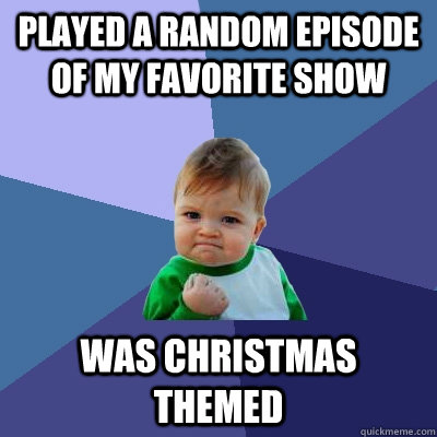 Played a random episode of my favorite show Was Christmas themed - Played a random episode of my favorite show Was Christmas themed  Success Kid