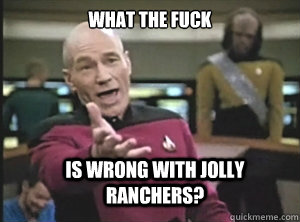 what the fuck is wrong with jolly ranchers? - what the fuck is wrong with jolly ranchers?  Annoyed Picard