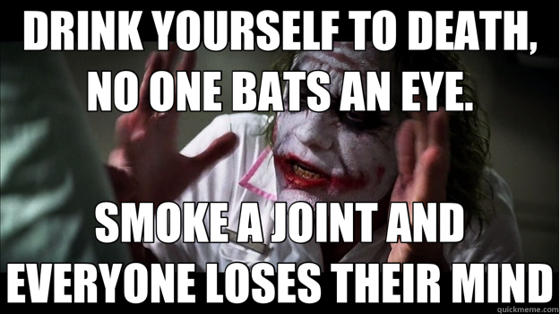 DRINK YOURSELF TO DEATH, NO ONE BATS AN EYE. SMOKE A JOINT AND EVERYONE LOSES THEIR MIND - DRINK YOURSELF TO DEATH, NO ONE BATS AN EYE. SMOKE A JOINT AND EVERYONE LOSES THEIR MIND  Joker Mind Loss