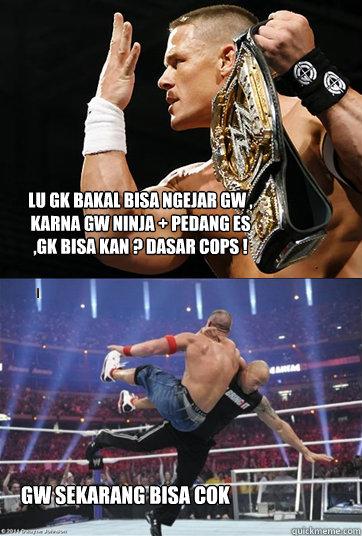 lu gk bakal bisa ngejar gw , karna gw ninja + pedang es ,gk bisa kan ? dasar cops ! gw sekarang bisa cok - lu gk bakal bisa ngejar gw , karna gw ninja + pedang es ,gk bisa kan ? dasar cops ! gw sekarang bisa cok  John Cena and The Rock