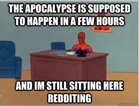 the apocalypse is supposed to happen in a few hours and im still sitting here redditing - the apocalypse is supposed to happen in a few hours and im still sitting here redditing  Spiderman Desk