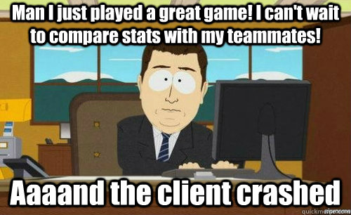 Man I just played a great game! I can't wait to compare stats with my teammates! Aaaand the client crashed - Man I just played a great game! I can't wait to compare stats with my teammates! Aaaand the client crashed  anditsgone