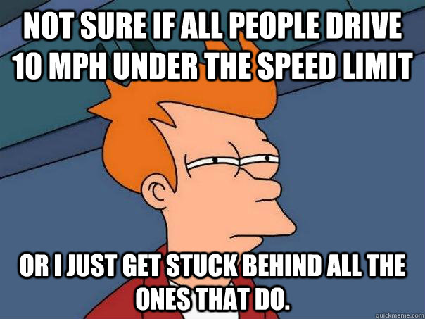 Not sure if all people drive 10 mph under the speed limit Or i just get stuck behind all the ones that do. - Not sure if all people drive 10 mph under the speed limit Or i just get stuck behind all the ones that do.  Futurama Fry