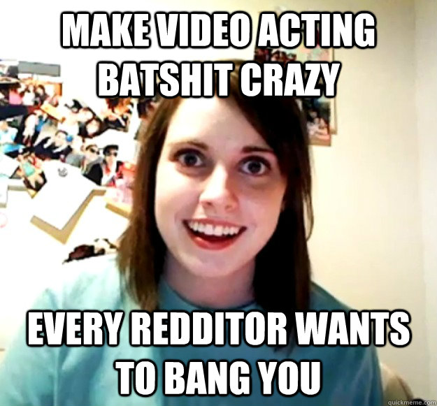 Make video acting batshit crazy Every redditor wants to bang you - Make video acting batshit crazy Every redditor wants to bang you  Overly Attached Girlfriend