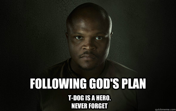 Following god's plan  T-dog is a hero. never forget - Following god's plan  T-dog is a hero. never forget  Heroic T-dog