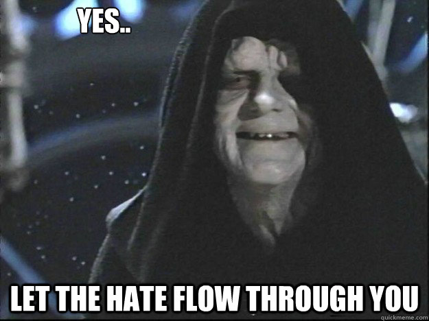 Yes.. Let the hate flow through you - Yes.. Let the hate flow through you  Misc