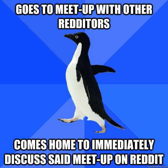 goes to meet-up with other redditors comes home to immediately discuss said meet-up on reddit - goes to meet-up with other redditors comes home to immediately discuss said meet-up on reddit  Socially Awkward Penguin