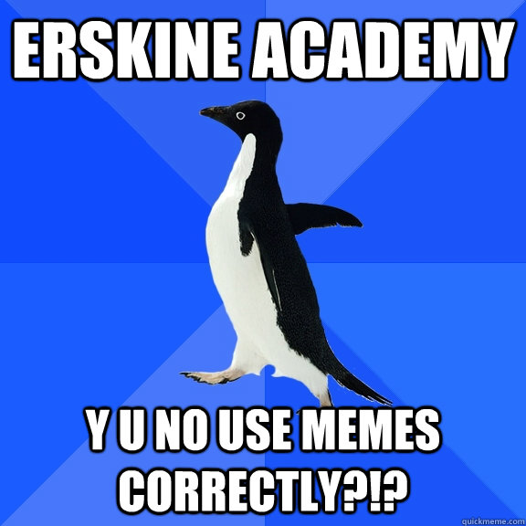 Erskine Academy y u no use memes correctly?!? - Erskine Academy y u no use memes correctly?!?  Socially Awkward Penguin
