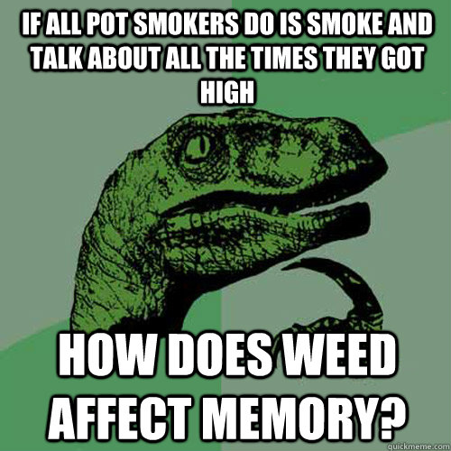 If all pot smokers do is smoke and talk about all the times they got high How does weed affect memory? - If all pot smokers do is smoke and talk about all the times they got high How does weed affect memory?  Philosoraptor