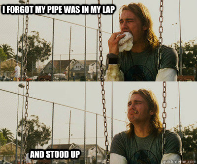 I forgot my pipe was in my lap and stood up - I forgot my pipe was in my lap and stood up  First World Stoner Problems
