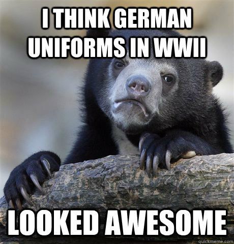 i think German uniforms in wwii looked awesome - i think German uniforms in wwii looked awesome  confessionbear