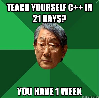 Teach yourself C++ in 21 days? You have 1 week - Teach yourself C++ in 21 days? You have 1 week  High Expectations Asian Father