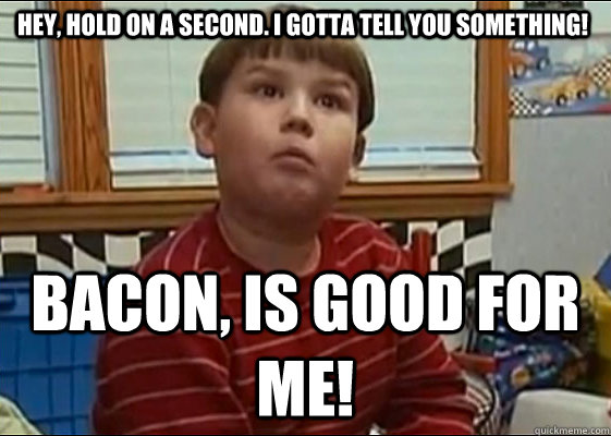 Hey, hold on a second. I gotta tell you something! BACON, is good ...