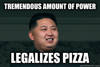 tremendous amount of power legalizes pizza - tremendous amount of power legalizes pizza  Good Guy Kim Jong Un