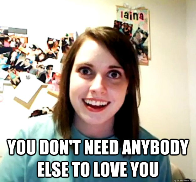 You don't need anybody else to love you -  You don't need anybody else to love you  Overly Attached Girlfriend