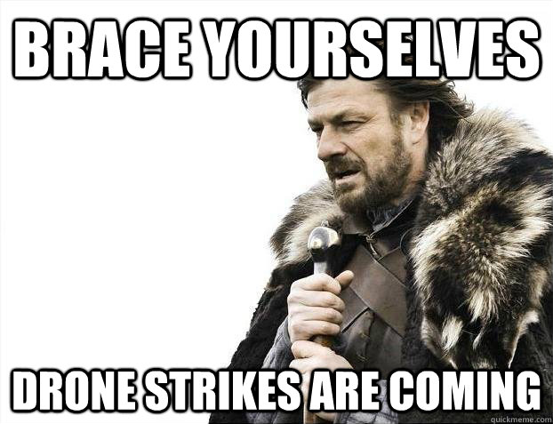 Brace yourselves Drone strikes are coming - Brace yourselves Drone strikes are coming  Misc