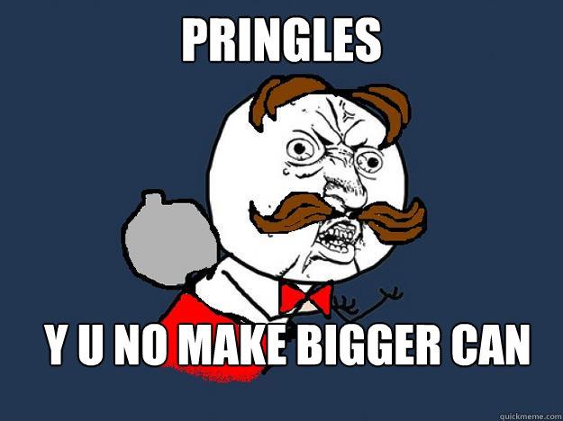 6a16e86cc8765983952741e845787a555075fa1f54235c9cfad6c0aa20c07b6b pringles y u no make bigger can y u no quickmeme,Pringles Meme
