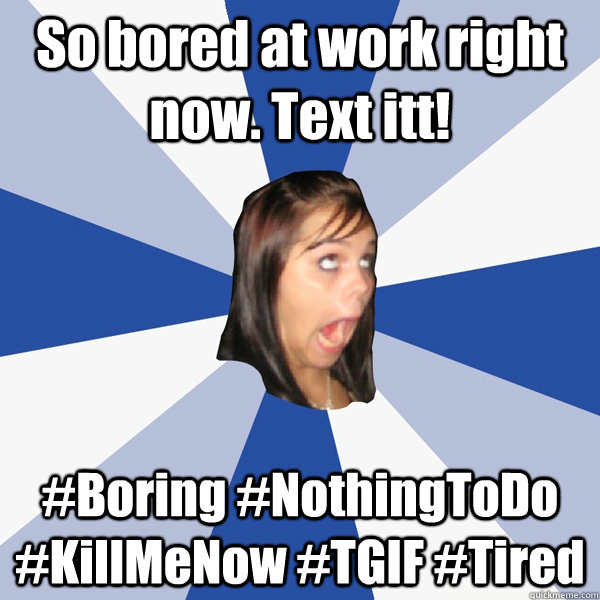 So bored at work right now. Text itt! #Boring #NothingToDo #KillMeNow #TGIF #Tired - So bored at work right now. Text itt! #Boring #NothingToDo #KillMeNow #TGIF #Tired  Annoying Facebook Girl