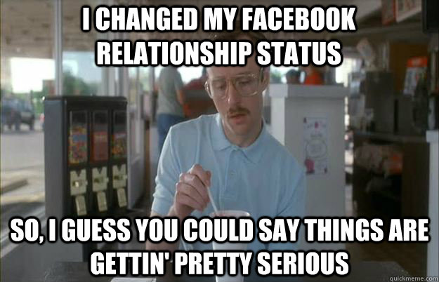 I changed my facebook relationship status So, I guess you could say things are gettin' pretty serious - I changed my facebook relationship status So, I guess you could say things are gettin' pretty serious  Serious Kip
