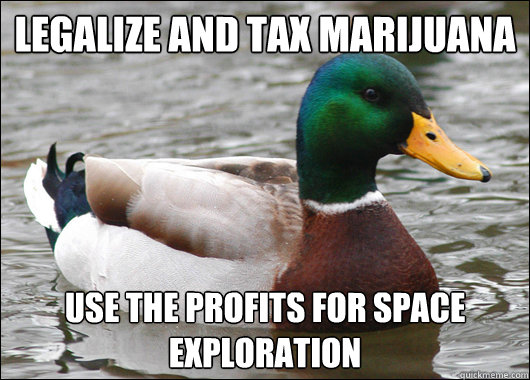 Legalize and tax marijuana use the profits for space exploration - Legalize and tax marijuana use the profits for space exploration  Actual Advice Mallard