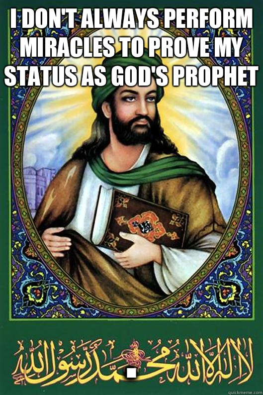 I don't always perform miracles to prove my status as God's prophet .  Islam Dude