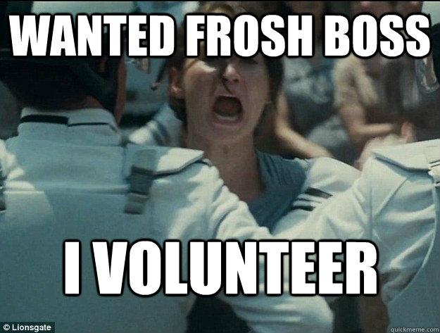 Wanted frosh boss I volunteer  I volunteer