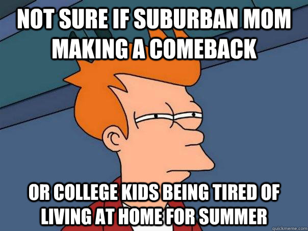 Not sure if suburban mom making a comeback Or college kids ...