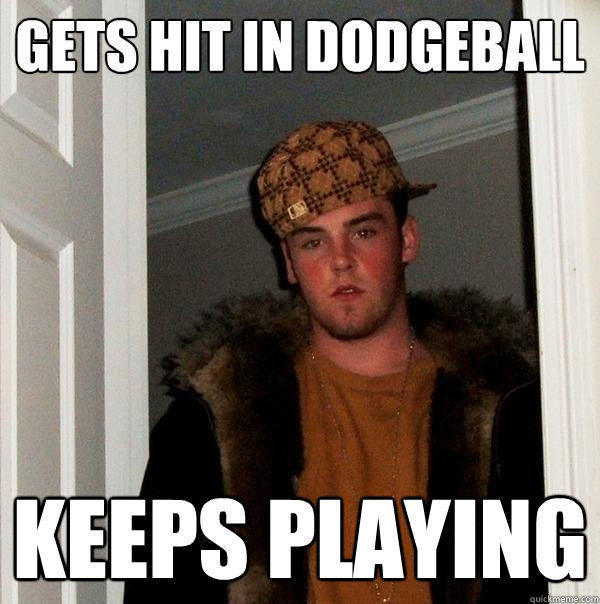 Gets Hit in Dodgeball Keeps playing - Gets Hit in Dodgeball Keeps playing  Scumbag Steve