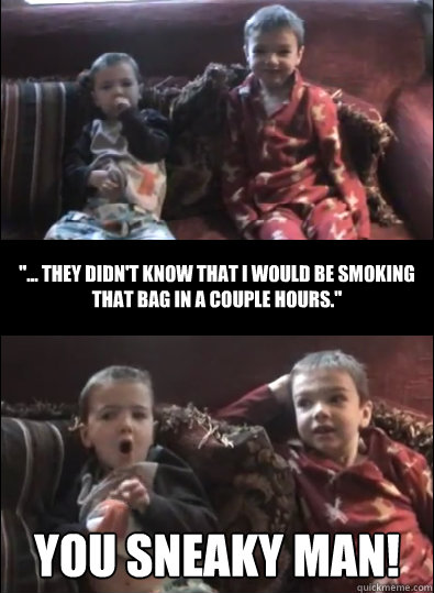 You Sneaky man! ''... they didn't know that I would be smoking that bag in a couple hours.''  You Sneaky Mom