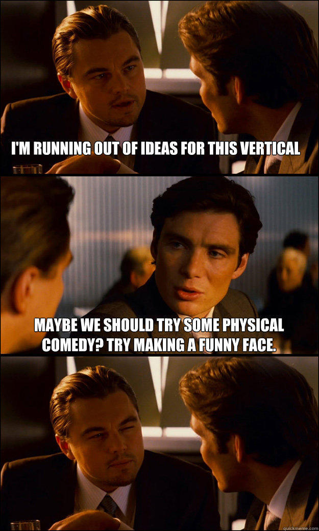 i'm running out of ideas for this vertical maybe we should try some physical comedy? Try making a funny face. - i'm running out of ideas for this vertical maybe we should try some physical comedy? Try making a funny face.  Inception